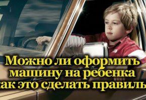 Можно ли оформить машину на ребёнка и возникающие при этом преимущества и сложности